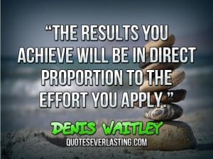 "... be in direct proportion to the effort you apply."" — Denis Waitley"