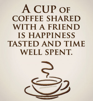 cup of coffee shared with a friend is happiness and time well spent