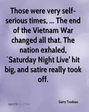 Those were very self-serious times, ... The end of the Vietnam War ...