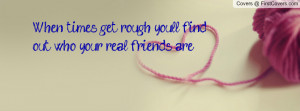 when times get rough youll find out who your real friends are ...