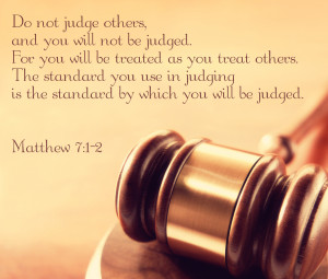 Do not judge others and you will not be judged.