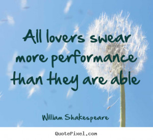 William Shakespeare Quotes - All lovers swear more performance than ...