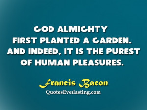 God Almighty first planted a garden. And indeed, it is the purest of ...