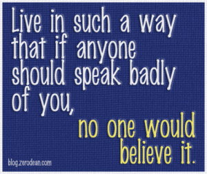 ... that if anyone should speak badly of you, no one would believe it