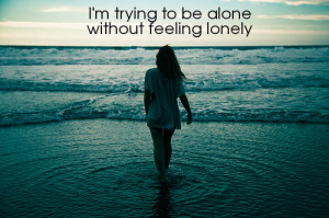 trying to be alone without feeling lonely.