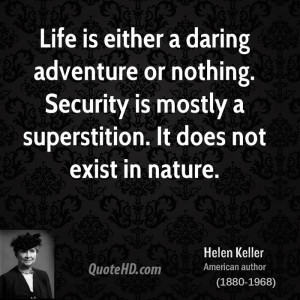 Life is either a daring adventure or nothing. Security is mostly a ...