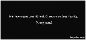 Marriage means commitment. Of course, so does insanity. - Anonymous