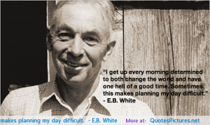 """... . Sometimes this makes planning my day difficult."""" – E.B. White"""