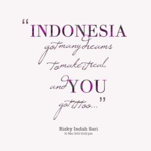 INDONESIA got many dreams to make it real, and YOU got it too...