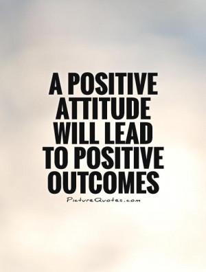 positive attitude will lead to positive outcomes Picture Quote #1