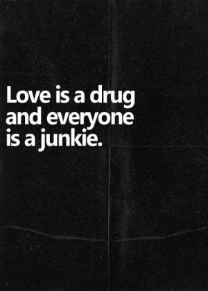 Love is a drug.