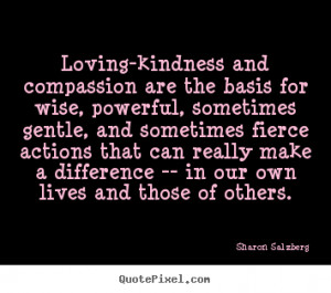 Loving-kindness and compassion are the basis for.. Sharon Salzberg ...