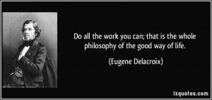 ... is the whole philosophy of the good way of life. - Eugene Delacroix