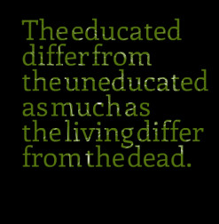 thumbnail of quotes The educated differ from the uneducated as much as ...