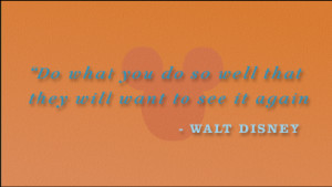 Do what you do so well that they will want to see it again and bring ...