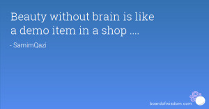 Beauty without brain is like a demo item in a shop ....