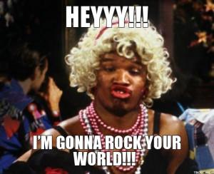 HEYYY!!!, I'M GONNA ROCK YOUR WORLD!!!