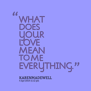 WHAT DOES YOUR LOVE MEAN TO ME EVERYTHING. Karen L Madewell
