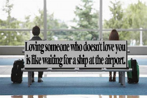 Loving someone who doesn't love you is like waiting for a ship at ...