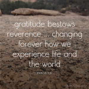 Gratitude bestows reverence ... changing forever how we experience ...