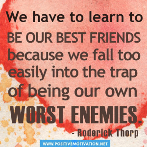 We have to learn to be our own best friends because we fall too easily ...