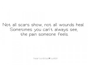 ... wounds heal. Sometimes you can't always see, the pain someone feels