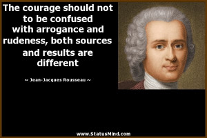 The courage should not to be confused with arrogance and rudeness ...