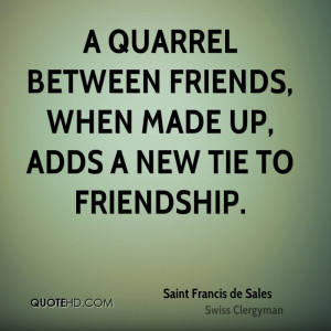 quarrel between friends, when made up, adds a new tie to friendship.