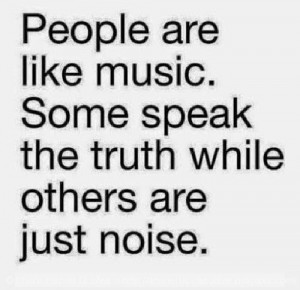 People are like music. Some speak truth while others are just noise.
