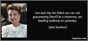 Live each day the fullest you can, not guaranteeing there'll be a ...