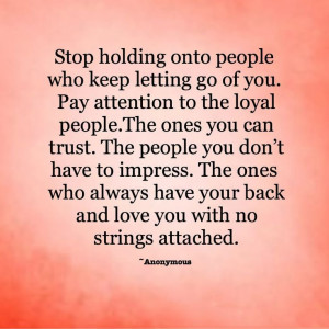 people who keep letting go of you. Pay attention to the loyal people ...