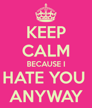 keep-calm-because-i-hate-you-anyway.png