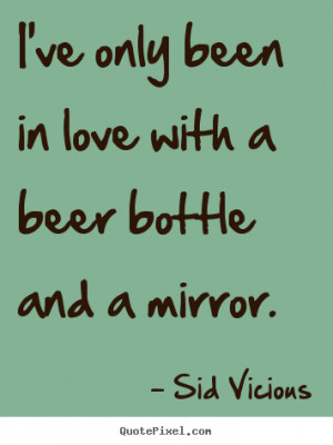 ... .comI've only been in love with a beer bottle and a mirror. Sid