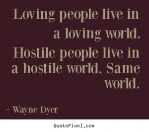 ... loving world. Hostile people live in a hostile world. Same world