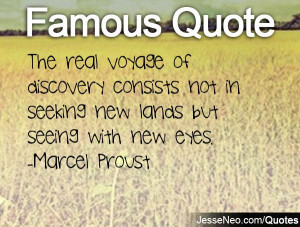 ... not in seeking new lands but seeing with new eyes. -Marcel Proust