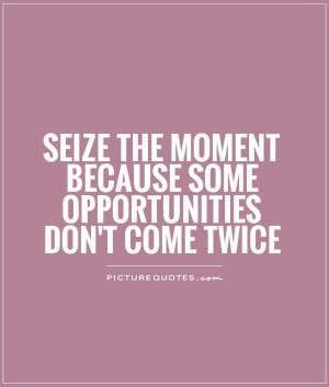 Seize the moment because some opportunities don't come twice Picture ...