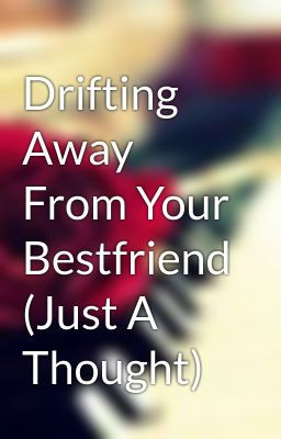 Drifting Away Best Friend...