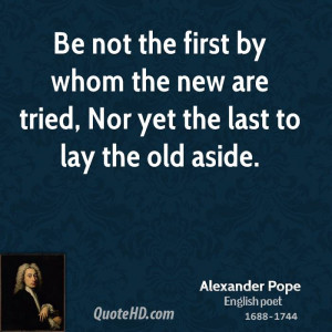 ... by whom the new are tried, Nor yet the last to lay the old aside
