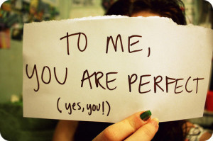 To me, you are perfect (yes, you!)
