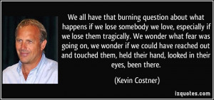 ... , held their hand, looked in their eyes, been there. - Kevin Costner