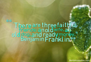 ... are three faithful friends: an old wife, an old dog, and ready money