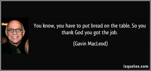 You know, you have to put bread on the table. So you thank God you got ...