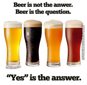 Funny Picture - Beer is not the answer. Beer is the question. Yes is ...