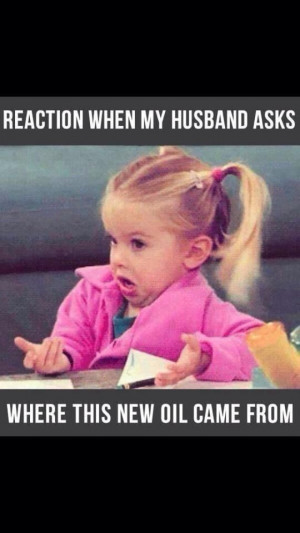 Reaction when my husband asks where this new oil came from...Are you ...