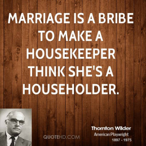 Marriage is a bribe to make a housekeeper think she's a householder.