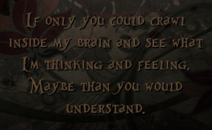 If only you could crawl inside my brain and see what I'm thinking and ...