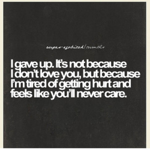 ... Because I'm Tired Of Getting Hurt And Feels Like You'll Never Care