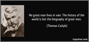 ... of the world is but the biography of great men. - Thomas Carlyle