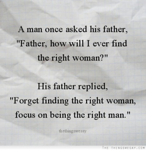 Forget find the right woman focus on being the right man