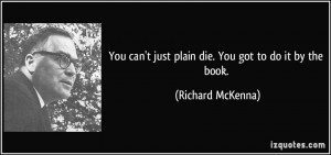 You can't just plain die. You got to do it by the book. - Richard ...